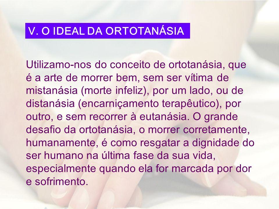 Utilizamo-nos do conceito de ortotanásia, que é a arte de morrer bem, sem ser vítima de mistanásia (morte infeliz), por um lado, ou de distanásia (enc