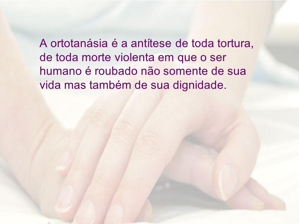 A ortotanásia é a antítese de toda tortura, de toda morte violenta em que o ser humano é roubado não somente de sua vida mas também de sua dignidade.
