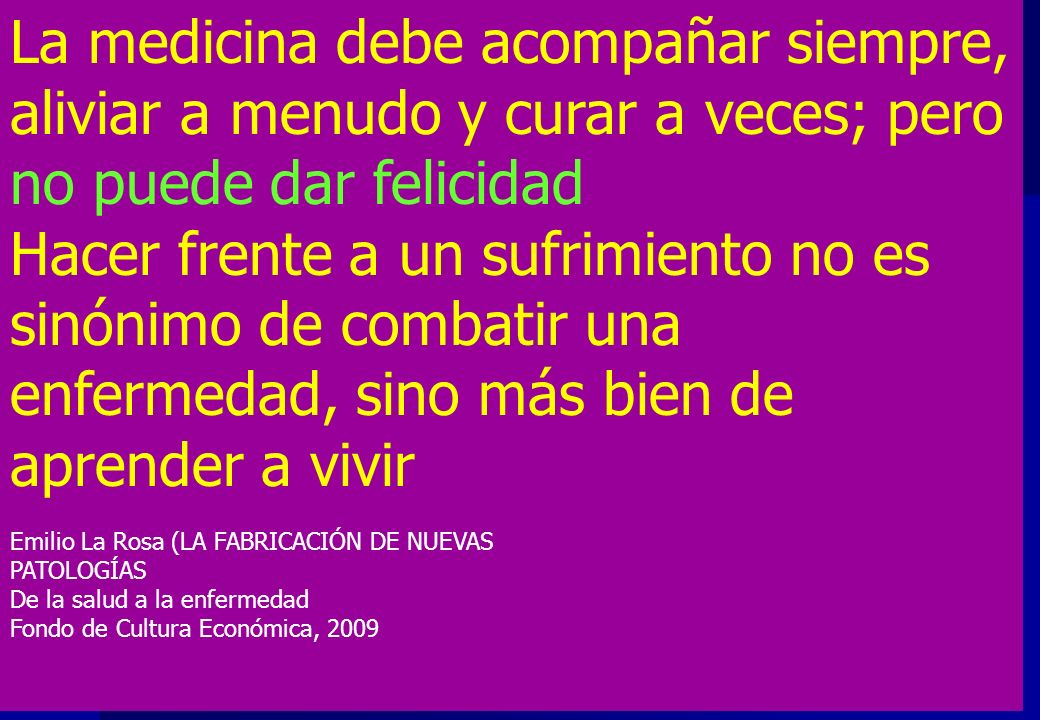 La medicina debe acompañar siempre, aliviar a menudo y curar a veces; pero no puede dar felicidad Hacer frente a un sufrimiento no es sinónimo de comb