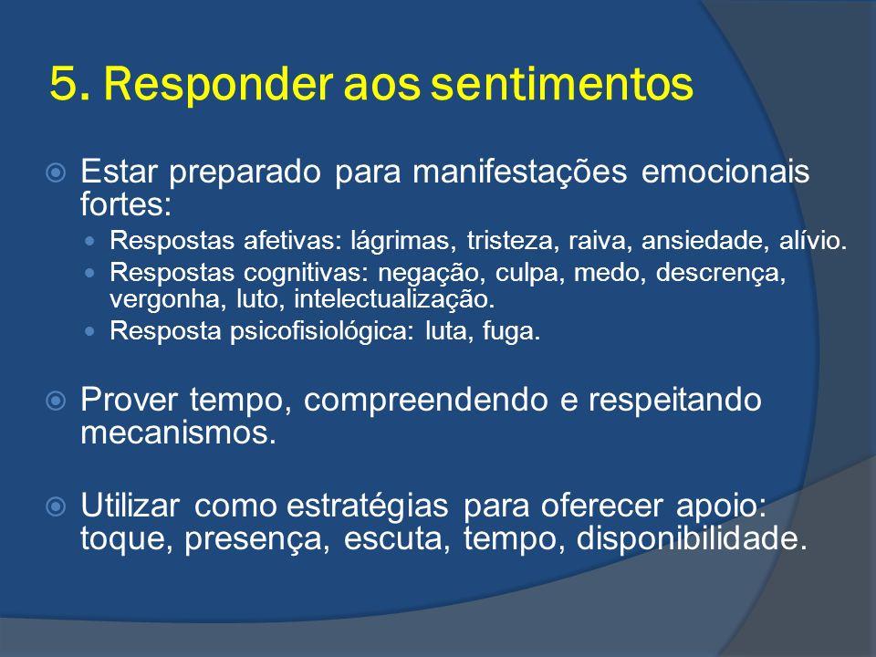 5. Responder aos sentimentos Estar preparado para manifestações emocionais fortes: Respostas afetivas: lágrimas, tristeza, raiva, ansiedade, alívio. R