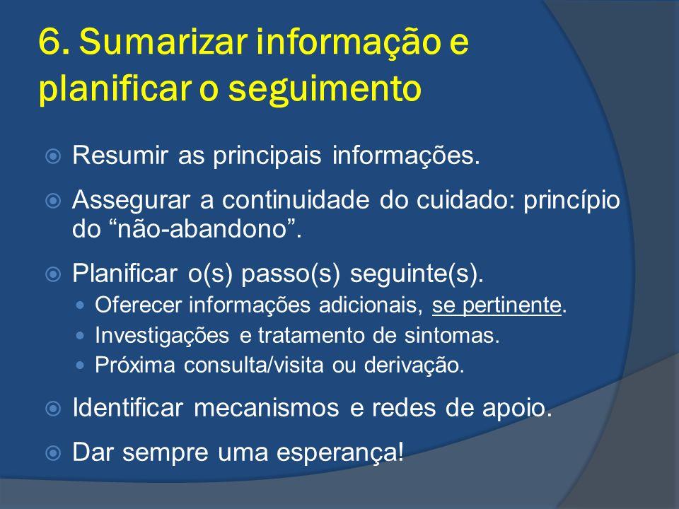 6. Sumarizar informação e planificar o seguimento Resumir as principais informações. Assegurar a continuidade do cuidado: princípio do não-abandono. P