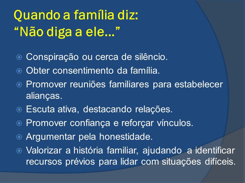 Quando a família diz: Não diga a ele... Conspiração ou cerca de silêncio. Obter consentimento da família. Promover reuniões familiares para estabelece