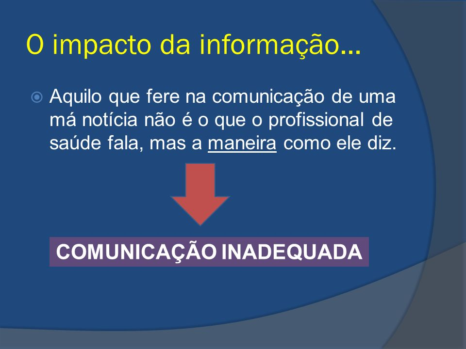 O impacto da informação... Aquilo que fere na comunicação de uma má notícia não é o que o profissional de saúde fala, mas a maneira como ele diz. COMU