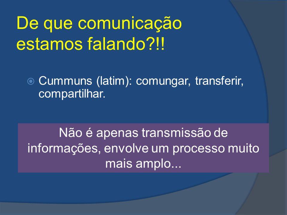 De que comunicação estamos falando?!! Cummuns (latim): comungar, transferir, compartilhar. Não é apenas transmissão de informações, envolve um process