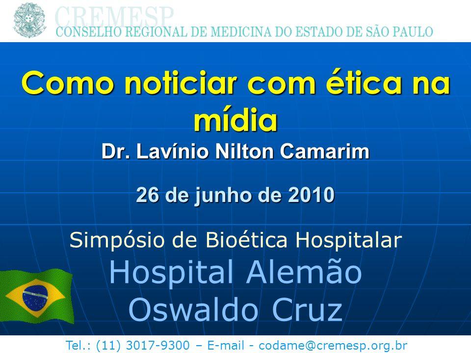 Tel.: (11) 3017-9300 – E-mail - codame@cremesp.org.br Como noticiar com ética na mídia Dr. Lavínio Nilton Camarim 26 de junho de 2010 Simpósio de Bioé