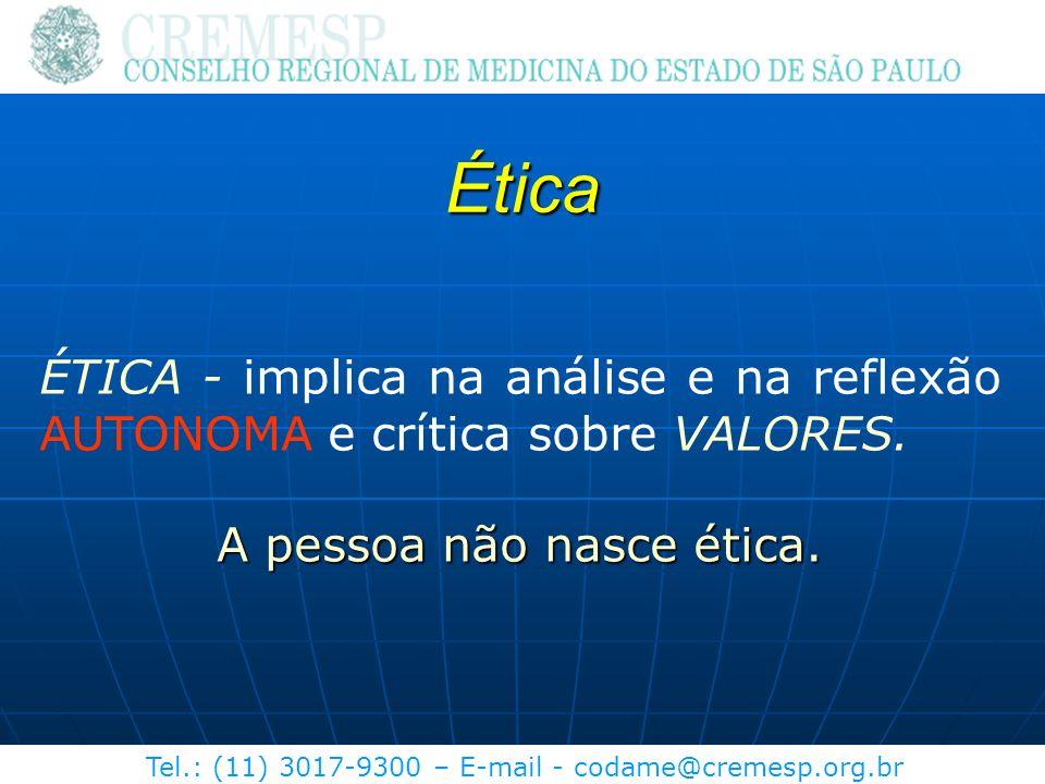 Tel.: (11) 3017-9300 – E-mail - codame@cremesp.org.br Ética ÉTICA - implica na análise e na reflexão AUTONOMA e crítica sobre VALORES. A pessoa não na