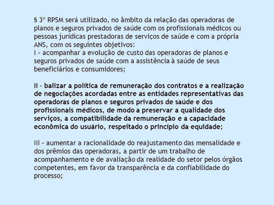 § 3º RPSM será utilizado, no âmbito da relação das operadoras de planos e seguros privados de saúde com os profissionais médicos ou pessoas jurídicas prestadoras de serviços de saúde e com a própria ANS, com os seguintes objetivos: I – acompanhar a evolução de custo das operadoras de planos e seguros privados de saúde com a assistência à saúde de seus beneficiários e consumidores; II – balizar a política de remuneração dos contratos e a realização de negociações acordadas entre as entidades representativas das operadoras de planos e seguros privados de saúde e dos profissionais médicos, de modo a preservar a qualidade dos serviços, a compatibilidade da remuneração e a capacidade econômica do usuário, respeitado o princípio da equidade; III – aumentar a racionalidade do reajustamento das mensalidade e dos prêmios das operadoras, a partir de um trabalho de acompanhamento e de avaliação da realidade do setor pelos órgãos competentes, em favor da transparência e da confiabilidade do processo;
