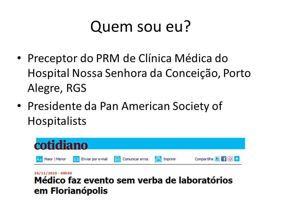 Quem sou eu? Preceptor do PRM de Clínica Médica do Hospital Nossa Senhora da Conceição, Porto Alegre, RGS Presidente da Pan American Society of Hospit