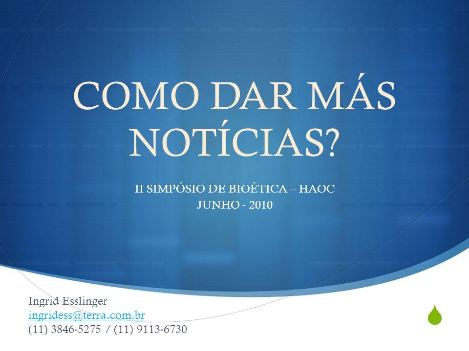 COMO DAR MÁS NOTÍCIAS? II SIMPÓSIO DE BIOÉTICA – HAOC JUNHO - 2010 Ingrid Esslinger ingridess@terra.com.br (11) 3846-5275 / (11) 9113-6730