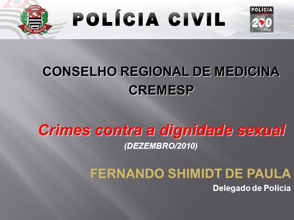 CONSELHO REGIONAL DE MEDICINA CREMESP Crimes contra a dignidade sexual (DEZEMBRO/2010) FERNANDO SHIMIDT DE PAULA Delegado de Polícia