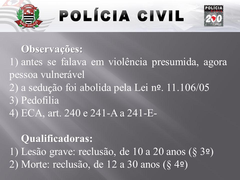Observações: 1)antes se falava em violência presumida, agora pessoa vulnerável 2)a sedu ç ão foi abolida pela Lei n º. 11.106/05 3)Pedofilia 4)ECA, ar
