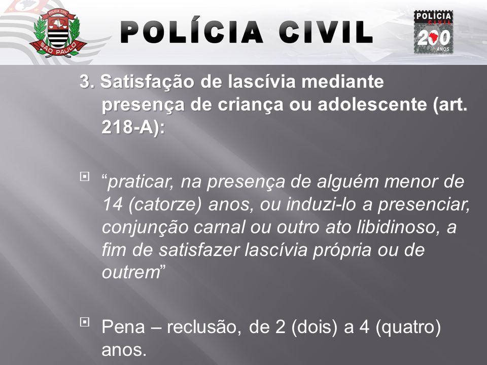 3. Satisfação de lascívia mediante presença de criança ou adolescente (art. 218-A): praticar, na presença de alguém menor de 14 (catorze) anos, ou ind