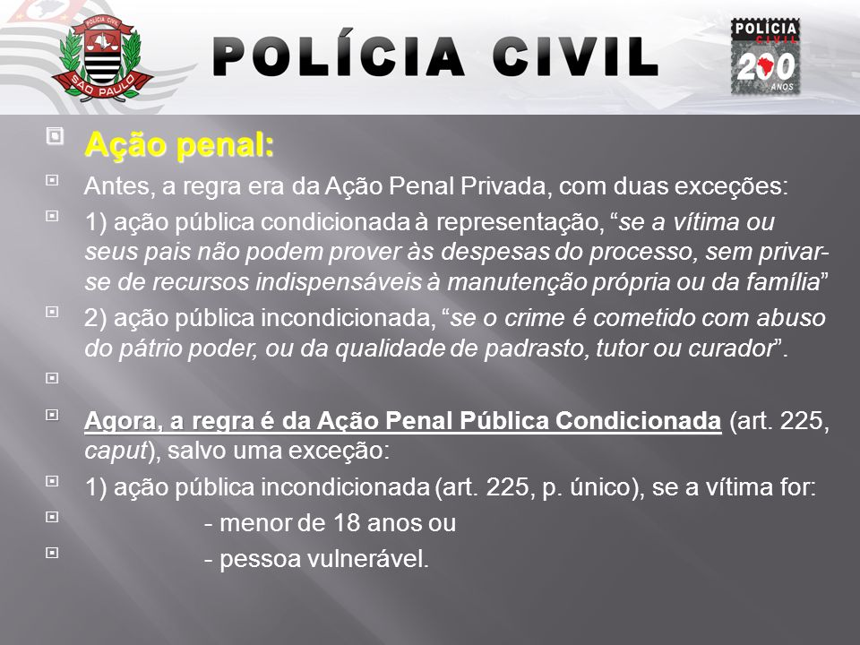 Ação penal: Ação penal: Antes, a regra era da Ação Penal Privada, com duas exceções: 1) ação pública condicionada à representação, se a vítima ou seus