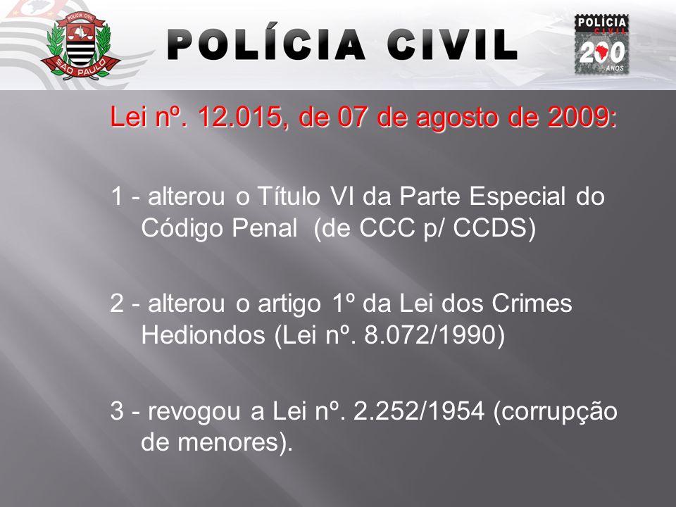 Lei nº. 12.015, de 07 de agosto de 2009: 1 - alterou o Título VI da Parte Especial do Código Penal (de CCC p/ CCDS) 2 - alterou o artigo 1º da Lei dos
