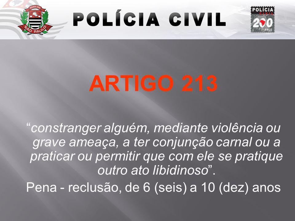 ARTIGO 213 constranger alguém, mediante violência ou grave ameaça, a ter conjunção carnal ou a praticar ou permitir que com ele se pratique outro ato