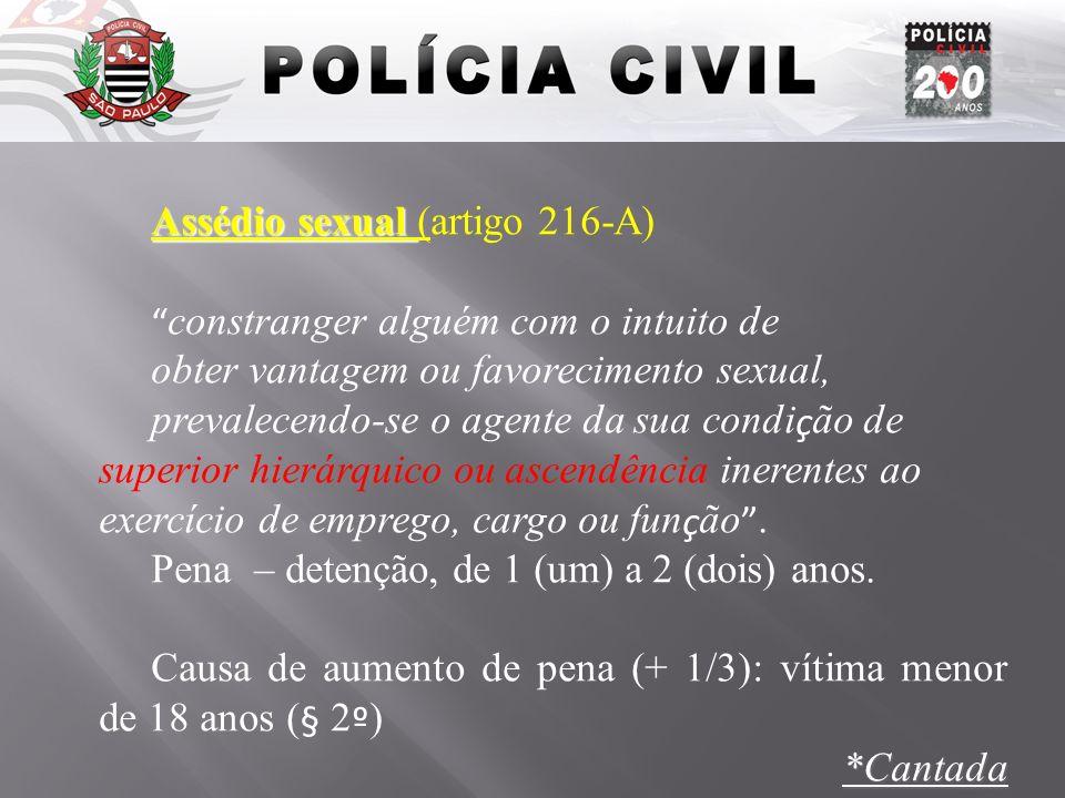 Assédio sexual Assédio sexual (artigo 216-A) constranger alguém com o intuito de obter vantagem ou favorecimento sexual, prevalecendo-se o agente da s