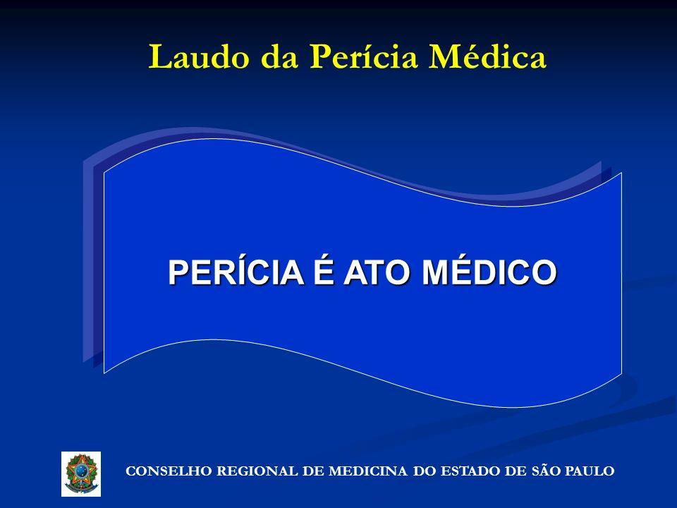 CONSELHO REGIONAL DE MEDICINA DO ESTADO DE SÃO PAULO Laudo da Perícia Médica PERÍCIA É ATO MÉDICO