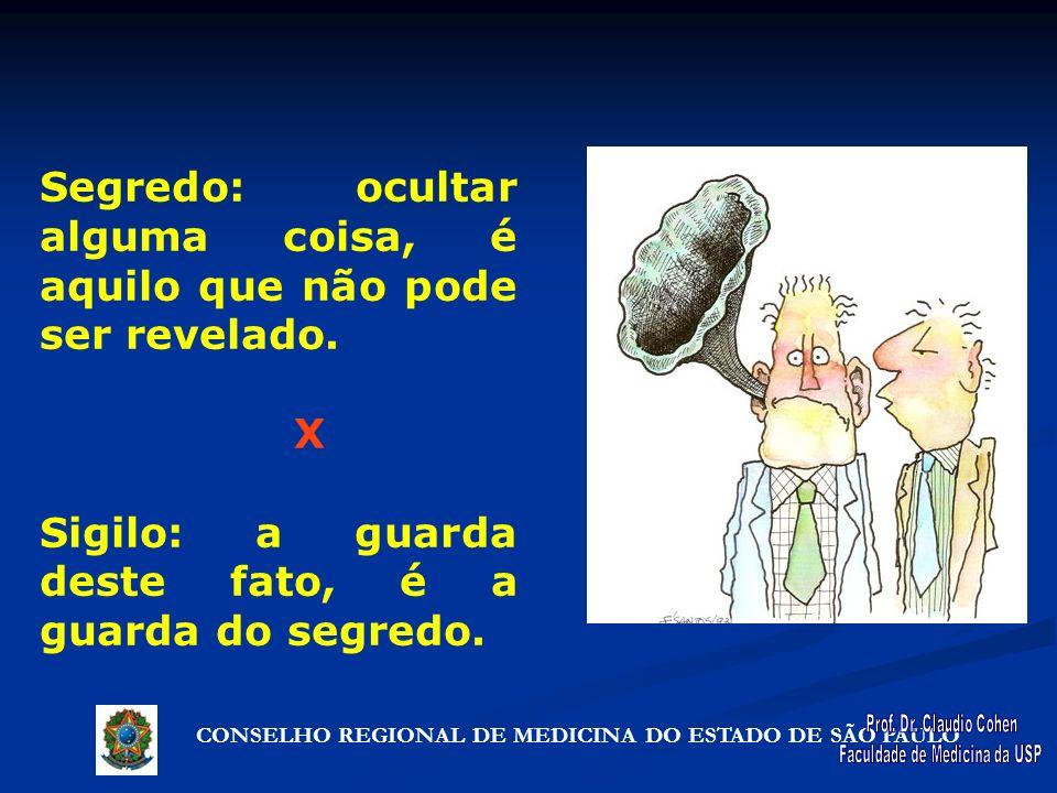 CONSELHO REGIONAL DE MEDICINA DO ESTADO DE SÃO PAULO Segredo: ocultar alguma coisa, é aquilo que não pode ser revelado. X Sigilo: a guarda deste fato,