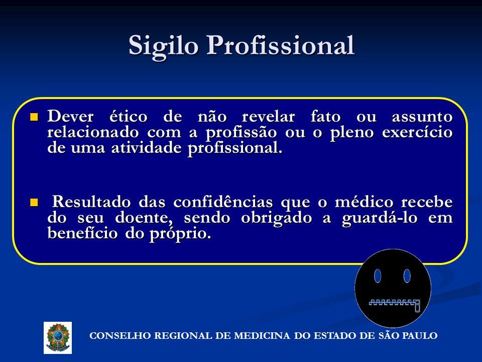 CONSELHO REGIONAL DE MEDICINA DO ESTADO DE SÃO PAULO Sigilo Profissional Dever ético de não revelar fato ou assunto relacionado com a profissão ou o p