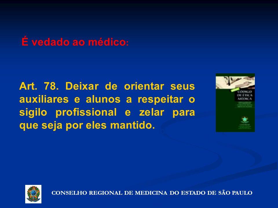 CONSELHO REGIONAL DE MEDICINA DO ESTADO DE SÃO PAULO Artigo 72º - Precauções que não violam o segredo Art. 78. Deixar de orientar seus auxiliares e al