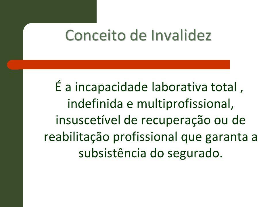 Conceito de Invalidez É a incapacidade laborativa total, indefinida e multiprofissional, insuscetível de recuperação ou de reabilitação profissional q