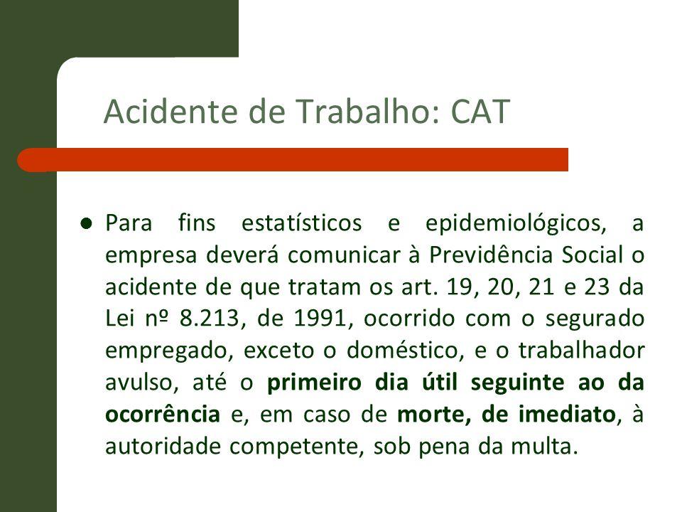 Acidente de Trabalho: CAT Para fins estatísticos e epidemiológicos, a empresa deverá comunicar à Previdência Social o acidente de que tratam os art. 1