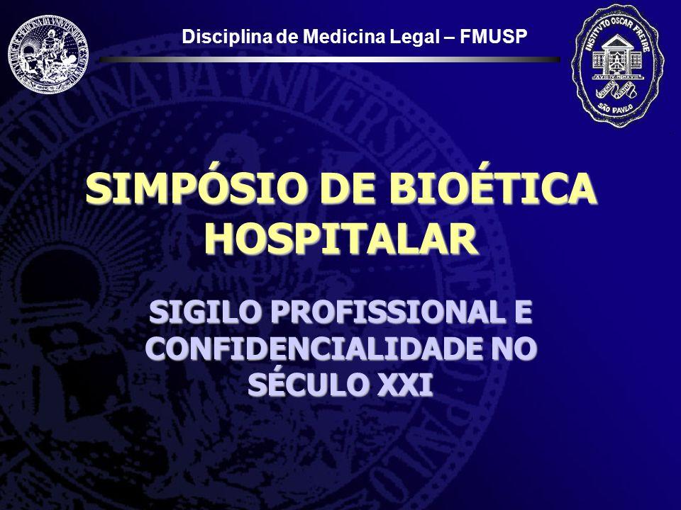 Disciplina de Medicina Legal – FMUSP SIMPÓSIO DE BIOÉTICA HOSPITALAR SIGILO PROFISSIONAL E CONFIDENCIALIDADE NO SÉCULO XXI