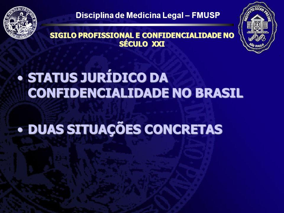 Disciplina de Medicina Legal – FMUSP SIGILO PROFISSIONAL E CONFIDENCIALIDADE NO SÉCULO XXI STATUS JURÍDICO DA CONFIDENCIALIDADE NO BRASILSTATUS JURÍDI