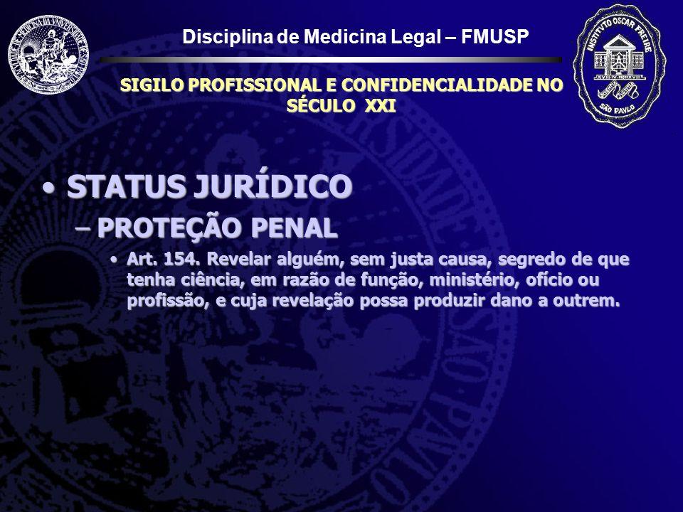 Disciplina de Medicina Legal – FMUSP SIGILO PROFISSIONAL E CONFIDENCIALIDADE NO SÉCULO XXI STATUS JURÍDICOSTATUS JURÍDICO –PROTEÇÃO PENAL Art. 154. Re
