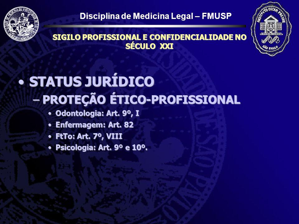 Disciplina de Medicina Legal – FMUSP SIGILO PROFISSIONAL E CONFIDENCIALIDADE NO SÉCULO XXI STATUS JURÍDICOSTATUS JURÍDICO –PROTEÇÃO DO PROFISSIONAL CONTRA A OBRIGAÇÃO DE REVELAR CC 229 Ninguém pode ser obrigado...CC 229 Ninguém pode ser obrigado...