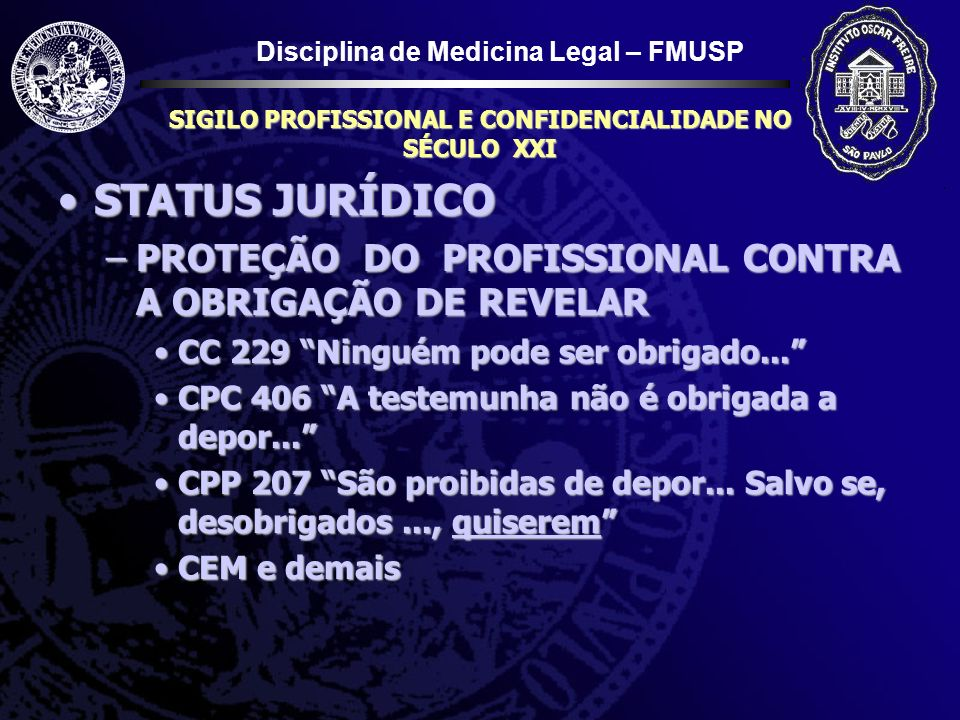 Disciplina de Medicina Legal – FMUSP SIGILO PROFISSIONAL E CONFIDENCIALIDADE NO SÉCULO XXI STATUS JURÍDICOSTATUS JURÍDICO –PROTEÇÃO DO PROFISSIONAL CO