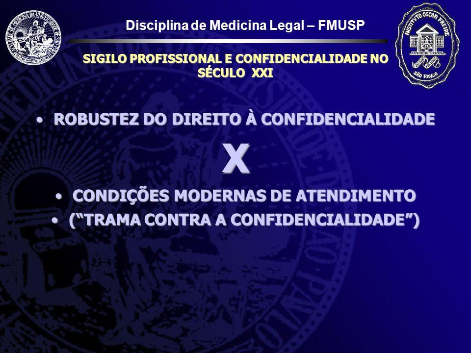 Disciplina de Medicina Legal – FMUSP SIGILO PROFISSIONAL E CONFIDENCIALIDADE NO SÉCULO XXI CONDIÇÕES MODERNAS DE ATENDIMENTOCONDIÇÕES MODERNAS DE ATENDIMENTO Número de pessoas Diversas profissões e/ou especialidades Múltiplos departamentos (imagem, CC, endoscopia) Prontuário eletrônico Custeio do tratamento