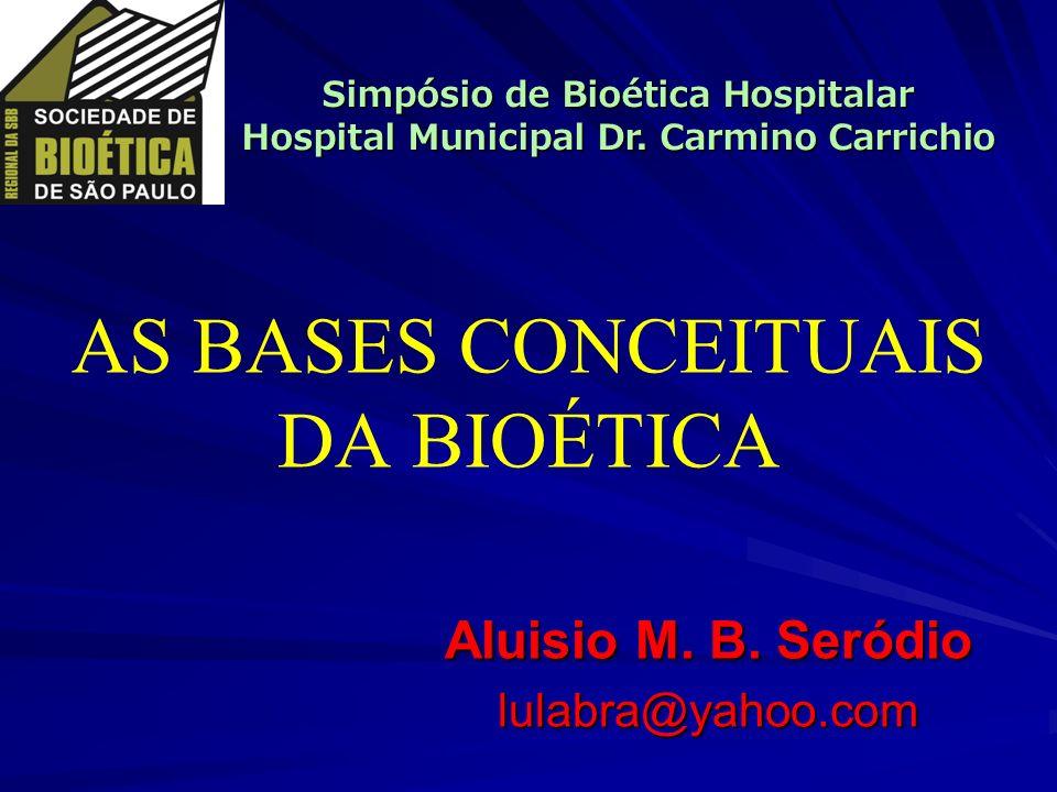 AS BASES CONCEITUAIS DA BIOÉTICA Aluisio M. B. Seródio lulabra@yahoo.com Simpósio de Bioética Hospitalar Hospital Municipal Dr. Carmino Carrichio