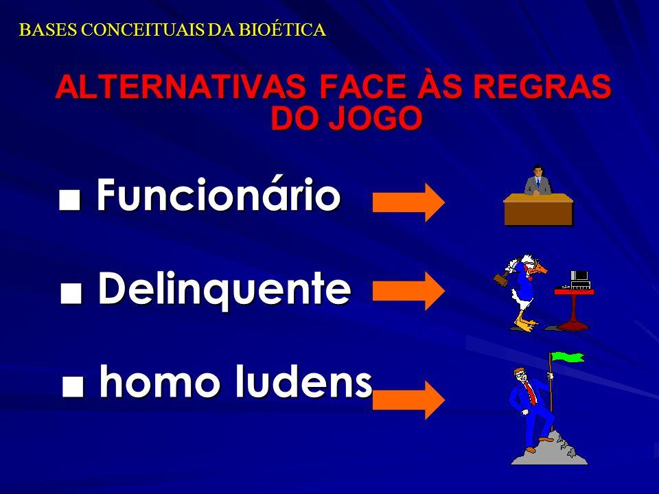BASES CONCEITUAIS DA BIOÉTICA ALTERNATIVAS FACE ÀS REGRAS DO JOGO Funcionário Funcionário Delinquente Delinquente homo ludens homo ludens