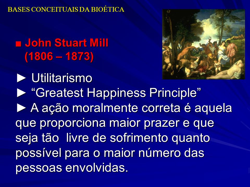 BASES CONCEITUAIS DA BIOÉTICA John Stuart Mill (1806 – 1873) John Stuart Mill (1806 – 1873) Utilitarismo Utilitarismo Greatest Happiness Principle Gre