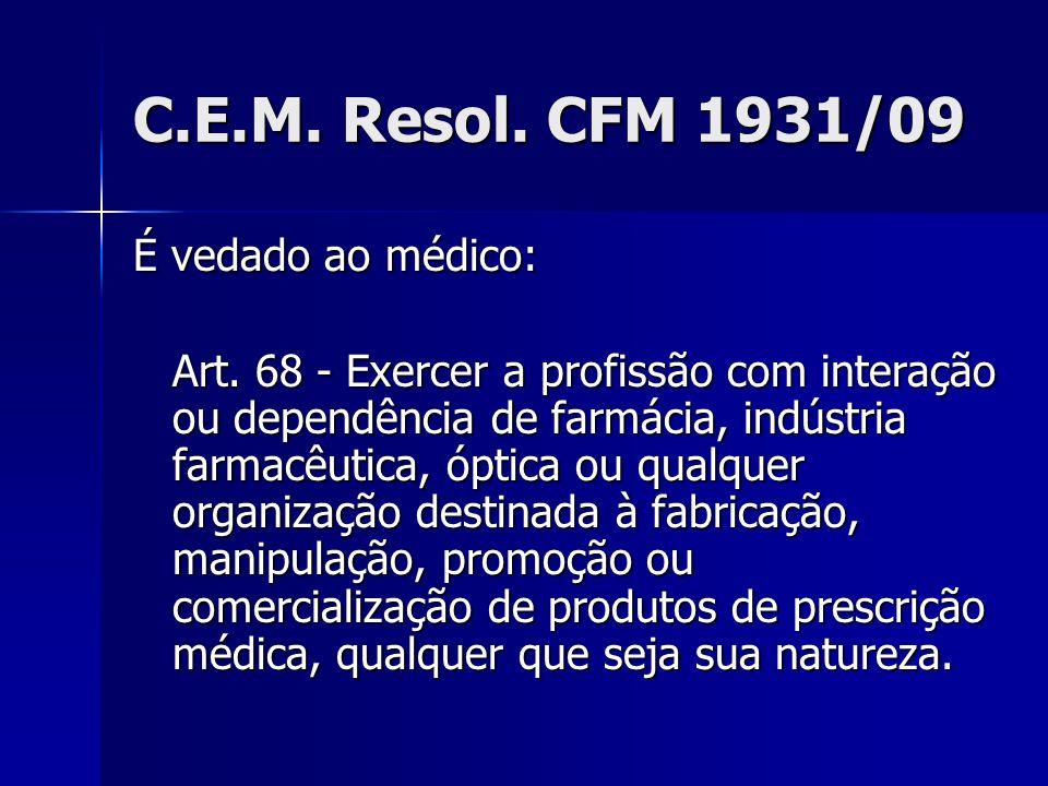 C.E.M. Resol. CFM 1931/09 É vedado ao médico: Art. 68 - Exercer a profissão com interação ou dependência de farmácia, indústria farmacêutica, óptica o