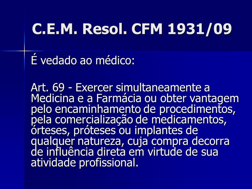 C.E.M. Resol. CFM 1931/09 É vedado ao médico: Art. 69 - Exercer simultaneamente a Medicina e a Farmácia ou obter vantagem pelo encaminhamento de proce