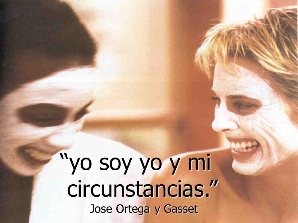 yo soy yo y mi circunstancias. circunstancias. Jose Ortega y Gasset