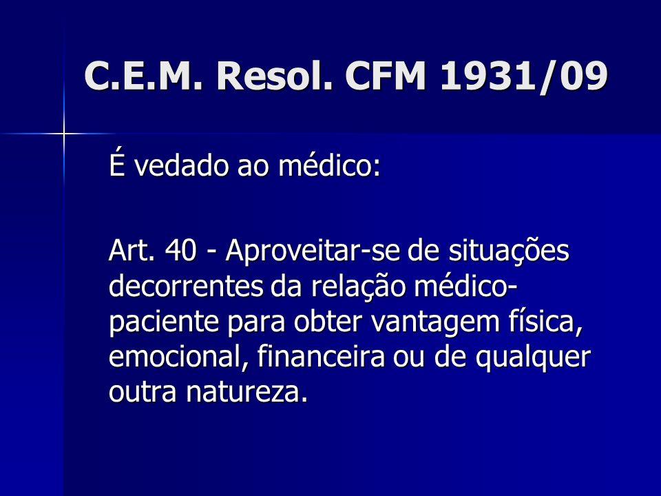 C.E.M. Resol. CFM 1931/09 É vedado ao médico: Art. 40 - Aproveitar-se de situações decorrentes da relação médico- paciente para obter vantagem física,