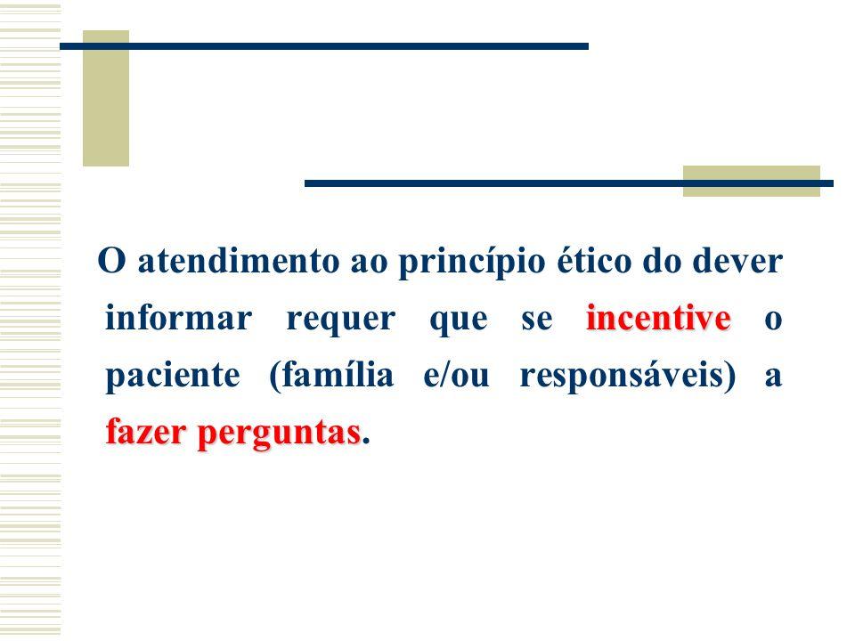 incentive fazer perguntas O atendimento ao princípio ético do dever informar requer que se incentive o paciente (família e/ou responsáveis) a fazer pe