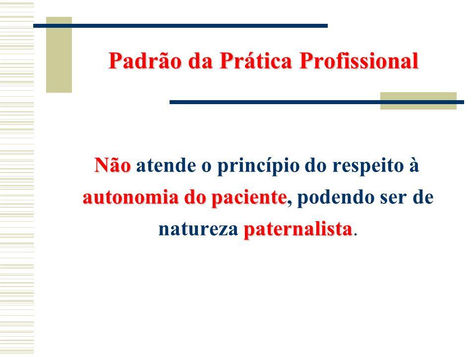 Padrão da Prática Profissional Não autonomia do paciente paternalista Não atende o princípio do respeito à autonomia do paciente, podendo ser de natur