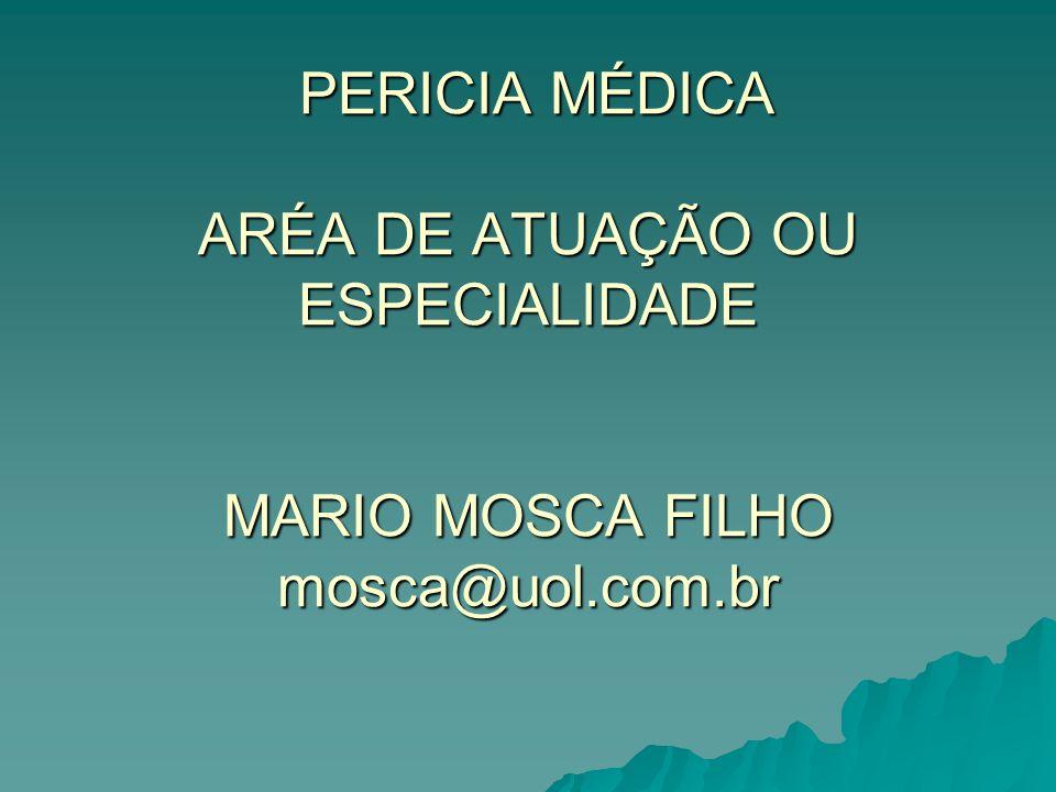 PERICIA MÉDICA ARÉA DE ATUAÇÃO OU ESPECIALIDADE MARIO MOSCA FILHO mosca@uol.com.br PERICIA MÉDICA ARÉA DE ATUAÇÃO OU ESPECIALIDADE MARIO MOSCA FILHO m
