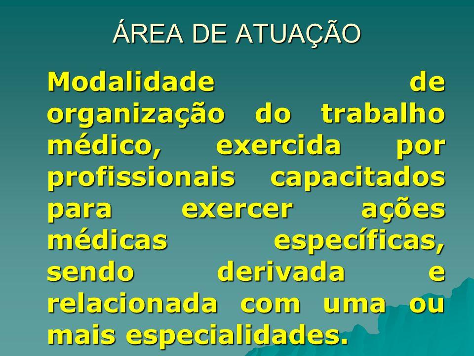ÁREA DE ATUAÇÃO Modalidade de organização do trabalho médico, exercida por profissionais capacitados para exercer ações médicas específicas, sendo derivada e relacionada com uma ou mais especialidades.