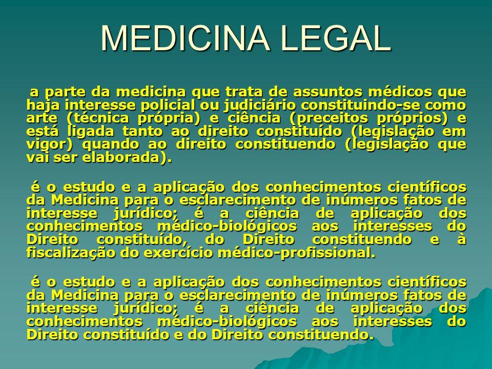 MEDICINA LEGAL a parte da medicina que trata de assuntos médicos que haja interesse policial ou judiciário constituindo-se como arte (técnica própria) e ciência (preceitos próprios) e está ligada tanto ao direito constituído (legislação em vigor) quando ao direito constituendo (legislação que vai ser elaborada).