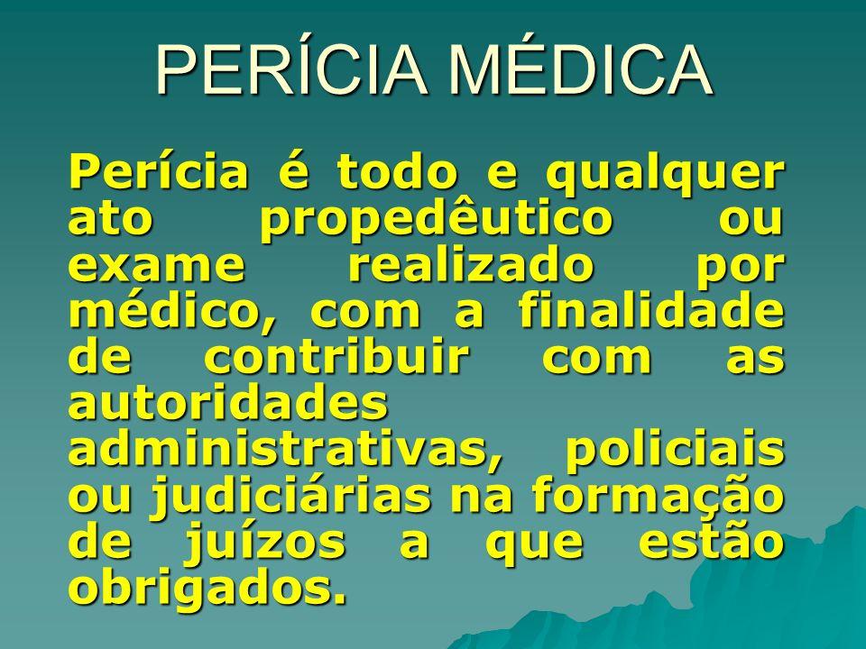PERÍCIA MÉDICA Perícia é todo e qualquer ato propedêutico ou exame realizado por médico, com a finalidade de contribuir com as autoridades administrativas, policiais ou judiciárias na formação de juízos a que estão obrigados.