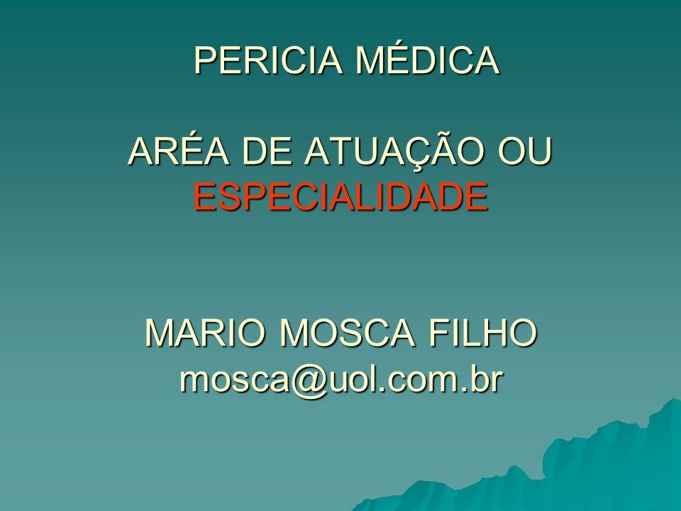 PERICIA MÉDICA ARÉA DE ATUAÇÃO OU ESPECIALIDADE MARIO MOSCA FILHO mosca@uol.com.br PERICIA MÉDICA ARÉA DE ATUAÇÃO OU ESPECIALIDADE MARIO MOSCA FILHO mosca@uol.com.br