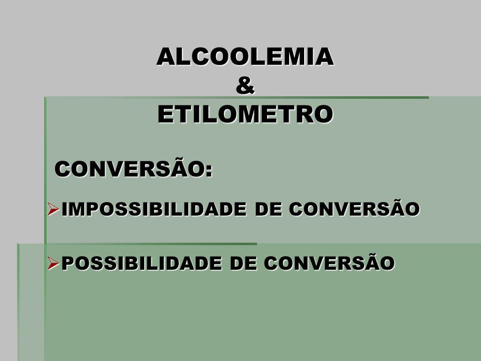 ALCOOLEMIA & ETILOMETRO CONVERSÃO: CONVERSÃO: IMPOSSIBILIDADE DE CONVERSÃO IMPOSSIBILIDADE DE CONVERSÃO POSSIBILIDADE DE CONVERSÃO POSSIBILIDADE DE CO