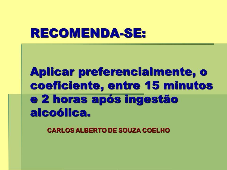 RECOMENDA-SE: Aplicar preferencialmente, o coeficiente, entre 15 minutos e 2 horas após ingestão alcoólica. CARLOS ALBERTO DE SOUZA COELHO