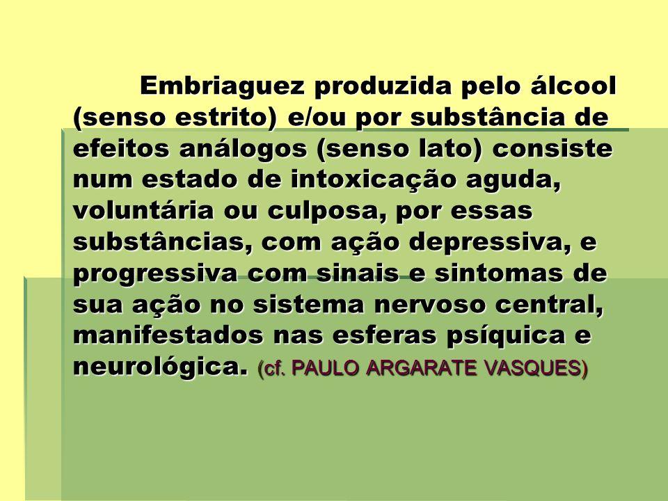 Embriaguez produzida pelo álcool (senso estrito) e/ou por substância de efeitos análogos (senso lato) consiste num estado de intoxicação aguda, volunt