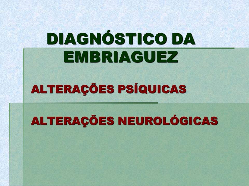 DIAGNÓSTICO DA EMBRIAGUEZ ALTERAÇÕES PSÍQUICAS ALTERAÇÕES NEUROLÓGICAS